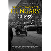The Soviet Invasion of Hungary in 1956: The History and Legacy of the Hungarian Uprising and the Military Operations That Put It Down (English Edition)