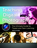Teaching Digital Photography: The Ultimate Guide to 'Tween and Teen Learning