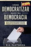 CÓMO DEMOCRATIZAR NUESTRA DEMOCRACIA: UN PLAN PRÁCTICO PARA DISPARAR DE MANERA EFECTIVA NUESTRA PROSPERIDAD Y NIVEL DE VIDA PONIENDO A NUESTROS POLÍTICOS EN CINTURA