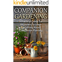 Companion Planting: Companion Gardening - A Practical Guide For Beginners To Learn Everything About Companion Planting…