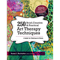 250 Brief, Creative & Practical Art Therapy Techniques: A Guide for Clinicians and Clients