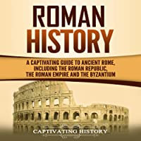 Roman History: A Captivating Guide to Ancient Rome, Including the Roman Republic, the Roman Empire and the Byzantium