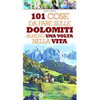 101 cose da fare sulle Dolomiti almeno una volta nella vita (eNewton Manuali e Guide)
