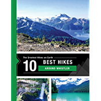 The 10 Best Hikes Around Whistler, Canada in BC's Coast Mountains: The Greatest Hikes on Earth Series (English Edition)