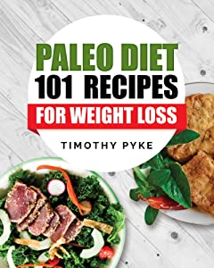Paleo Diet: 101 Recipes For Weight Loss (Timothy Pyke\'s Top Recipes for Rapid Weight Loss, Good Nutrition and Healthy Living)