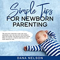 Simple Tips for Newborn Parenting: An Effective Parenting Guide for Your Newborns Care and Healthy Development. Tips for Feeding and Proven Sleep Solutions...How to Create a Strong Bond With Your Baby