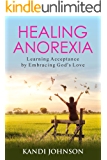 Healing Anorexia: Learning Acceptance by Embracing God's Love