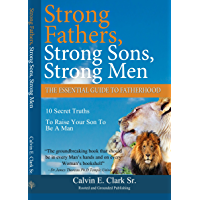 Strong Fathers, Strong Sons, Strong Men: 10 Secrets To Raise Your Son To Be A Man (10 Laws of Manhood Book 1)