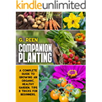 Companion Planting: A Complete Guide to Growing Organic, Healthy and Rewarding Garden. Tips & Tricks for Beginners.