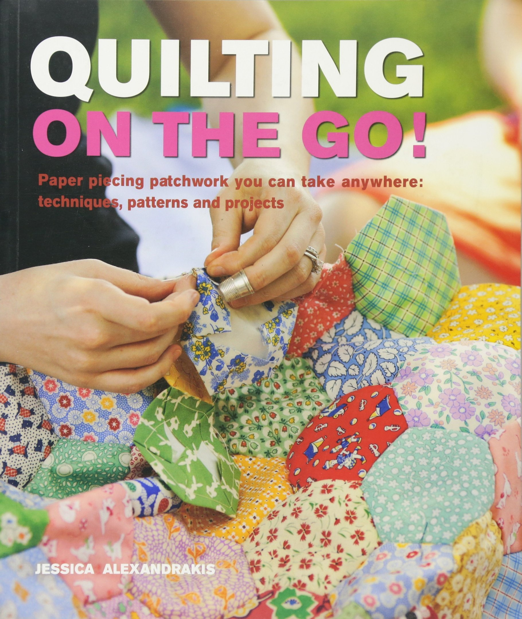 Quilting On The Go!: Paper Piecing Patchwork You Can Take Anywhere: Techniques, Patterns and Projects