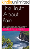 The Truth About Pain: How the Courage to Face Pain Transforms your Life to Freedom and Compassion