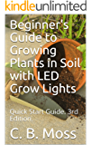 Beginner's Guide to Growing Plants in Soil with LED Grow Lights: Quick Start Guide.  3rd Edition.  2017.