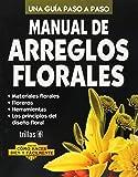 Manual de Arreglos Florales/Floral Arrangements Manual: Una Guia Paso A Paso / A Step-by-Step Guide (Como hacer bien y facilmente/How to Do it Right and Easy)