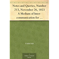 Notes and Queries, Number 213, November 26, 1853 A Medium of Inter-communication for Literary Men, Artists, Antiquaries, Genealogists, etc.