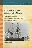 Brazilian-African Diaspora in Ghana: The Tabom, Slavery, Dissonance of Memory, Identity, and Locating Home (Ruth Simms Hamilton African Diaspora)