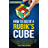 How to Solve a Rubik's Cube: The Easy Solution to The Rubik's Cube, A Beginner's Guide to Solving This Puzzle, Quick and Easily! (3x3 Cube) (Rubix) (2nd Edition)
