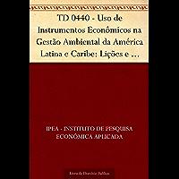 TD 0440 - Uso de Instrumentos Econômicos na Gestão Ambiental da América Latina e Caribe: Lições e Recomendações