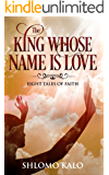 THE KING WHOSE NAME IS LOVE: Eight Tales of Faith