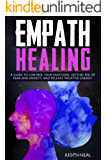 EMPATH HEALING: A GUIDE TO CONTROL YOUR EMOTIONS, GETTING RID OF FEAR AND ANXIETY AND RELEASE NEGATIVE ENERGY.