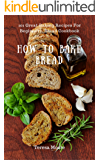 How to Bake Bread: 101 Great Baking Recipes For Beginners, Bread Cookbook (Healthy Food 63)