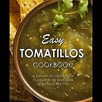 Easy Tomatillos Cookbook: A Tomatillo Cookbook Filled with 50 Delicious Tomatillo Recipes