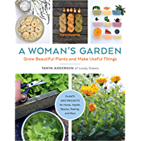 A Woman's Garden: Grow Beautiful Plants and Make Useful Things - Plants and Projects for Home, Health, Beauty, Healing…