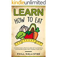 Learn How to Eat: Change Your Lifestyle and Get Successful, A Nutrition Guide that Change Your Life