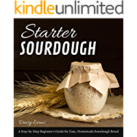 Starter Sourdough: A Step-by-Step Beginner's Guide for Easy, Homemade Sourdough Bread. Keep Calm and Bake Healthy Artisanal Loaves, Baguettes, Pizza, and Pancakes! (English Edition)