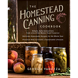 The Homestead Canning Cookbook: • Simple, Safe Instructions from a Certified Master Food Preserver • Over 150 Delicious…