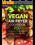 Vegan Air Fryer Cookbook: 250 Inspiring Plant-Based Recipes for Healthy Living