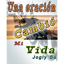 Una Oración Cambió Mi Vida: Al borde de la muerte un fenómeno misterioso le dió un giro nuevo a mi existencia (Spanish Edition) Jul 29, 2016