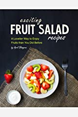 Exciting Fruit Salad Recipes: A Lovelier Way to Enjoy Fruits than You Did Before Kindle Edition
