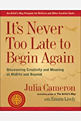 It's Never Too Late to Begin Again: Discovering Creativity and Meaning at Midlife and Beyond (Artist's Way) Paperback