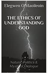 THE ETHICS OF UNDERSTANDING GOD: Nature, Politics & Mystical Dialogue Kindle Edition