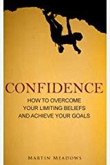 Confidence: How to Overcome Your Limiting Beliefs and Achieve Your Goals Kindle Edition
