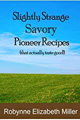 Slightly Strange Savory Pioneer Recipes: That actually taste good! (Practical Pioneer Recipes Book 1) Kindle Edition