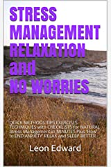 STRESS MANAGEMENT RELAXATION and NO WORRIES: QUICK METHODS TIPS EXERCISES TECHNIQUES with CHECKLISTS for NATURAL Stress Management in MINUTES Plus 'How to END ANXIETY' RELAX and SLEEP BETTER Kindle Edition