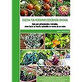 Cultiva tus verduras ecológicas en casa: Guía para principiantes e iniciados: cómo hacer un huerto sostenible en menos de un