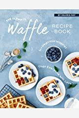 The Ultimate Waffle Recipe Book: Scrumptious Waffles That Everyone Will Love! Kindle Edition