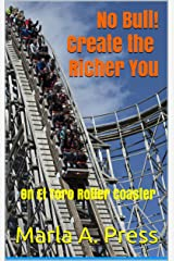 No Bull!  Create the Richer You: On El Toro Roller Coaster (The Emotional Roller Coaster Series Book 3) Kindle Edition