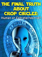 The Final Truth About Crop Circles: Human or Extraterrestrial?