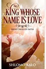 THE KING WHOSE NAME IS LOVE: Eight Tales of Faith Kindle Edition