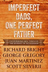 Imperfect Dads, One Perfect Father: Encouraging Men Through the Journey of Fatherhood. Kindle Edition