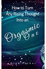 How to Turn Any Rising Thought Into an Orgasmic One: How to Let a Rising Thought Be More Effective, Efficient, Nurturing You With Pleasure (Soft & Effective Self-Help Book 2) Kindle Edition
