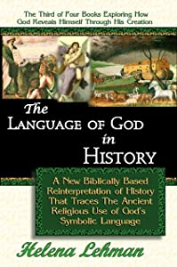 The Language of God in History - A New Biblically Based Reinterpretation of History That Traces The Ancient Religious Use of God's Symbolic Language (The ... Revealed Through His Creation Book 3)