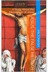 Jesus, the False Messiah: A Study About the Messianism of Jesus Kindle Edition