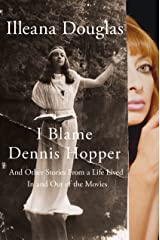 I Blame Dennis Hopper: And Other Stories from a Life Lived In and Out of the Movies Kindle Edition