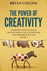 The Power of Creativity (Book 1): Learning How to Build Lasting Habits, Face Your Fears and Change Your Life Kindle Edition