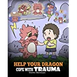 Help Your Dragon Cope with Trauma: A Cute Children Story to Help Kids Understand and Overcome Traumatic Events. (My Dragon Bo