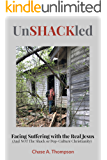 UnSHACKled: Facing Suffering with the REAL Jesus (And NOT The Shack or Pop-Culture Christianity)